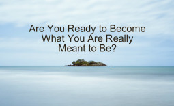 Are You Ready to Become What You Are Really Meant to Be?