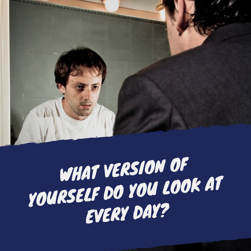 What version of yourself do you look at every day_