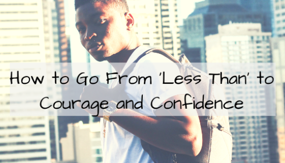 How to Go From 'Less Than' to Courage and Confidence