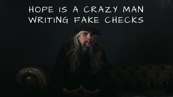 Hope Is a Crazy Man Writing Fake Checks