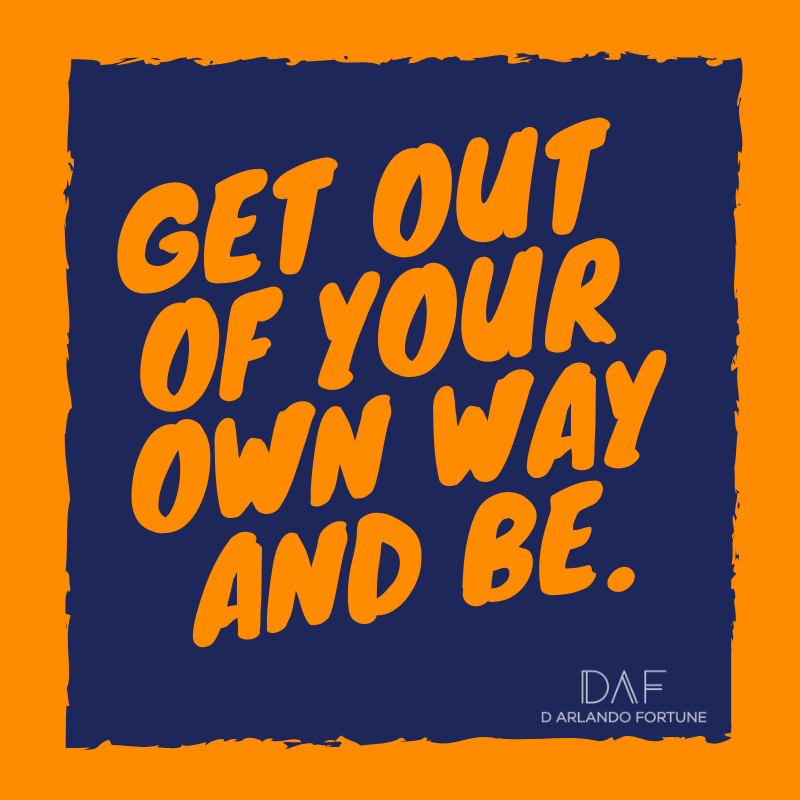 Get out of your own way and be.